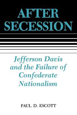 After Secession: Jefferson Davis and the Failure of Confederate Nationalism - Escott, Paul D, Professor
