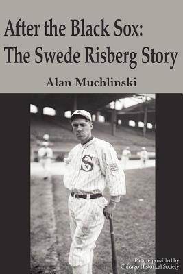 After the Black Sox: The Swede Risberg Story - Muchlinski, Alan