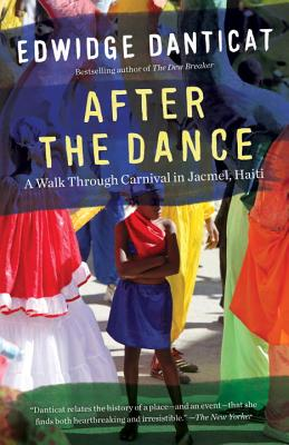After the Dance: A Walk Through Carnival in Jacmel, Haiti (Updated) - Danticat, Edwidge
