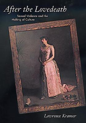 After the Lovedeath: Sexual Violence and the Making of Culture - Kramer, Lawrence