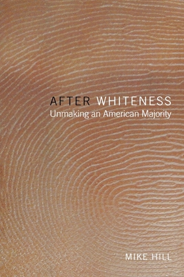 After Whiteness: Unmaking an American Majority - Hill, Mike