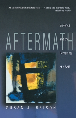 Aftermath: Violence and the Remaking of a Self - Brison, Susan