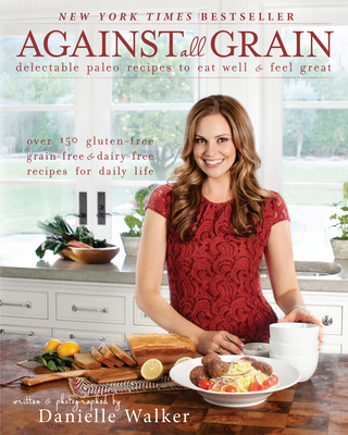 Against All Grain: Delectable Paleo Recipes to Eat Well & Feel Great: More Than 150 Gluten-Free, Grain-Free, and Dairy-Free Recipes for Daily Life - Walker, Danielle