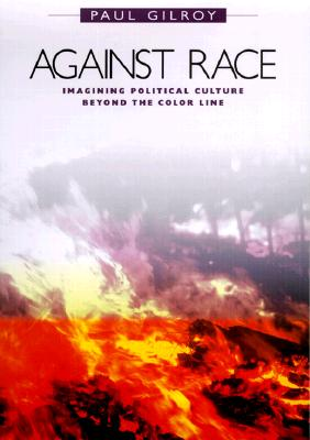 Against Race: Imagining Political Culture Beyond the Color Line -