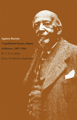 Against Racism: Unpublished Essays, Papers, Addresses, 1887--1961 - Du Bois, W E B, PH.D.