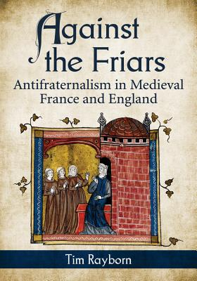 Against the Friars: Antifraternalism in Medieval France and England - Rayborn, Tim