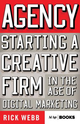 Agency: Starting a Creative Firm in the Age of Digital Marketing - Webb, R