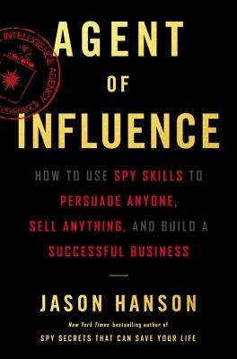Agent of Influence: How to Use Spy Skills to Persuade Anyone, Sell Anything, and Build a Successful Business - Hanson, Jason