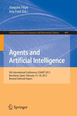 Agents and Artificial Intelligence: 5th International Conference, Icaart 2013, Barcelona, Spain, February 15-18, 2013. Revised Selected Papers - Filipe, Joaquim (Editor), and Fred, Ana (Editor)