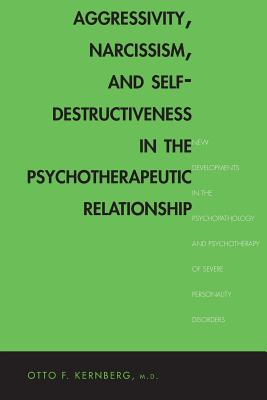 Aggressivity, Narcissism, and Self-Destructiveness in the Psychotherapeutic Relationship: New Developments in the Psychopathology and Psychotherapy of Severe Personality Disorders - Kernberg, Otto