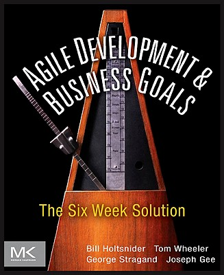 Agile Development & Business Goals: The Six Week Solution - Holtsnider, Bill, and Wheeler, Tom, and Stragand, George