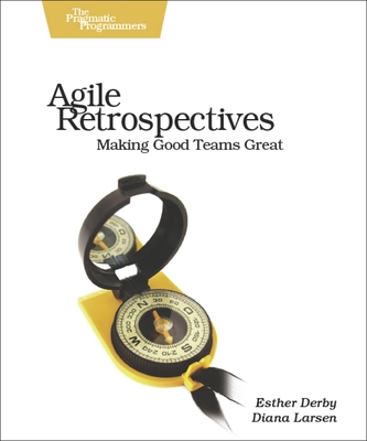 Agile Retrospectives: Making Good Teams Great - Derby, Esther, and Larsen, Diana