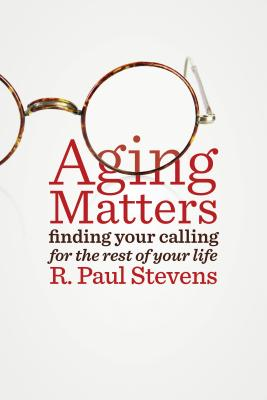 Aging Matters: Finding Your Calling for the Rest of Your Life - Stevens, R. Paul