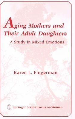 Aging Mothers and Their Adult Daughters Aging Mothers and Their Adult Daughters: A Study in Mixed Emotions a Study in Mixed Emotions - Fingerman, Karen L Phd