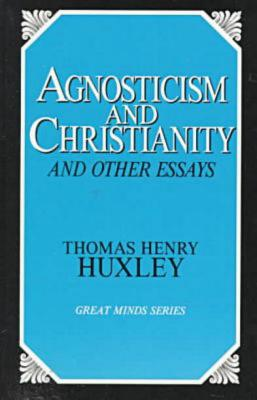 Agnosticism and Christianity and Other Essays - Huxley, Thomas Henry