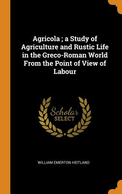 Agricola; A Study of Agriculture and Rustic Life in the Greco-Roman World from the Point of View of Labour - Heitland, William Emerton