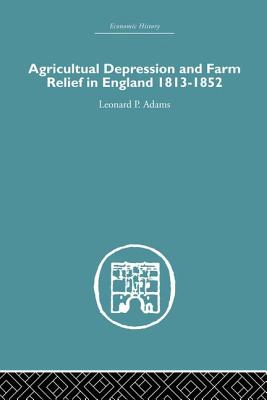 Agricultural Depression and Farm Relief in England 1813-1852 - Adams, Leonard P.