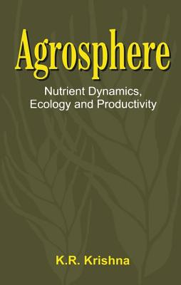 Agrosphere: Nutrient Dynamics, Ecology and Productivity - Krishna, K R