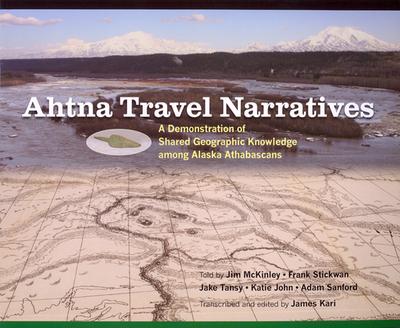 Ahtna Travel Narratives: A Demonstration of Shared Geographic Knowledge Among Alaska Athabascans - Kari, James (Editor)