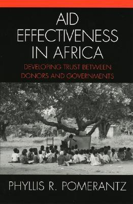 Aid Effectiveness in Africa: Developing Trust Between Donors and Governments - Pomerantz, Phyllis R