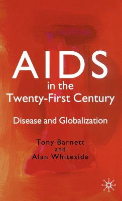 AIDS in the Twenty-First Century: Disease and Globalization - Barnett, T, and Whiteside, A