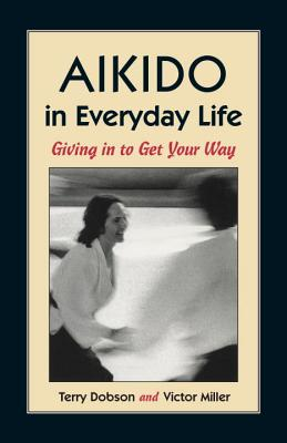 Aikido in Everyday Life: Giving in to Get Your Way - Dobson, Terry, and Miller, Victor