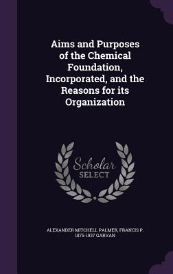 Aims and Purposes of the Chemical Foundation, Incorporated, and the Reasons for Its Organization - Palmer, Alexander Mitchell, and Garvan, Francis P 1875-1937