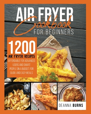 Air Fryer Cookbook for Beginners: 1200 Air Fryer Recipes Affordable For Advanced Users And Smart People on a Budget for Quick and Easy Meals. - Burns, Deanna
