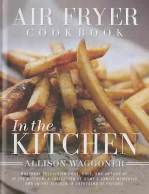 Air Fryer Cookbook: In the Kitchen (New Edition) - Waggoner, Allison