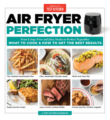 Air Fryer Perfection: From Crispy Fries and Juicy Steaks to Perfect Vegetables, What to Cook & How to Get the Best Results - America's Test Kitchen (Editor)