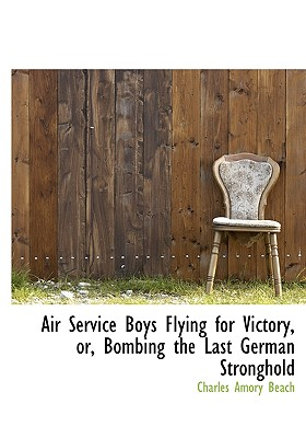 Air Service Boys Flying for Victory, Or, Bombing the Last German Stronghold - Beach, Charles Amory
