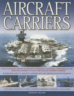 Aircraft Carriers: An Illustrated History of Aircraft Carriers of the World, from Zeppelin and Seaplane Carriers to v/Stol and Nuclear-Powered Carriers - Ireland, Bernard