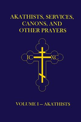 Akathists, Services, Canons, and Other Prayers - Volume I - Hutchison-Hall, John (Ellsworth)