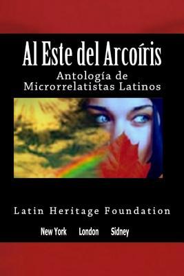 Al este del arco iris: Antolog?a de Microrrelatistas Latinos - Hidalgo, Gualdo (Editor), and Navarro, Andria Getsey (Editor), and Foundation, Latin Heritage