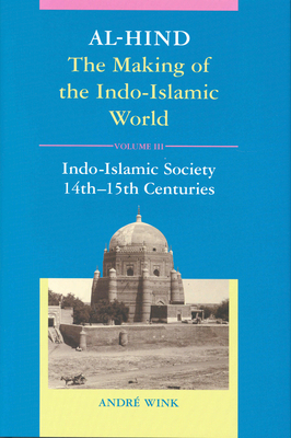 Al-Hind, Volume 3 Indo-Islamic Society, 14th-15th Centuries - Wink, Andre