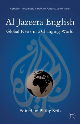 Al Jazeera English: Global News in a Changing World - Seib, Philip (Editor)