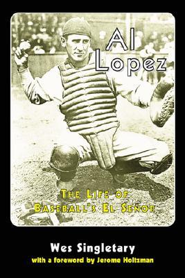 Al Lopez: The Life of Baseball's El Senor - Singletary, Wes
