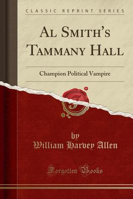 Al Smith's Tammany Hall: Champion Political Vampire (Classic Reprint) - Allen, William Harvey