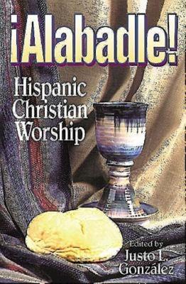 Alabadle!: Hispanic Christian Worship - Gonzalez, Justo L (Editor)