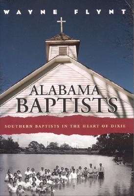 Alabama Baptists: Southern Baptists in the Heart of Dixie - Flynt, Wayne, Professor