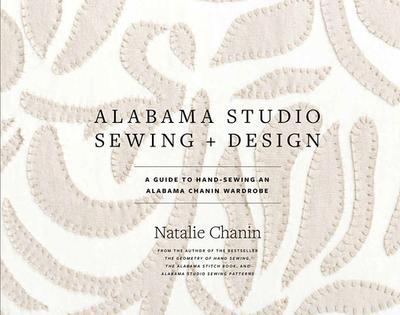 Alabama Studio Sewing + Design: A Guide to Hand-Sewing an Alabama Chanin Wardrobe - Chanin, Natalie