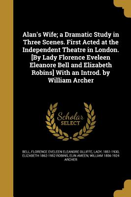 Alan's Wife; A Dramatic Study in Three Scenes. First Acted at the Independent Theatre in London. [By Lady Florence Eveleen Eleanore Bell and Elizabeth Robins] with an Introd. by William Archer - Bell, Florence Eveleen Eleanore Olliffe (Creator), and Robins, Elizabeth 1862-1952, and Ameen, Elin