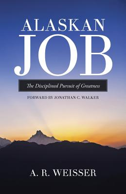 Alaskan Job: The Disciplined Pursuit of Greatness - Weisser, A R