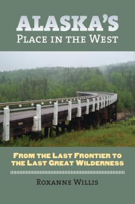 Alaska's Place in the West: From the Last Frontier to the Last Great Wilderness - Willis, Roxanne