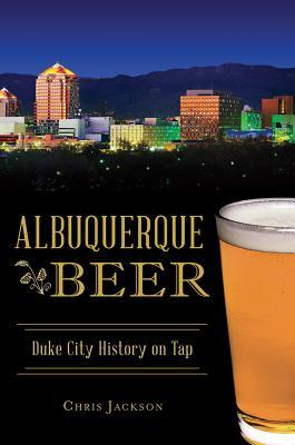 Albuquerque Beer: Duke City History on Tap - Jackson, Chris