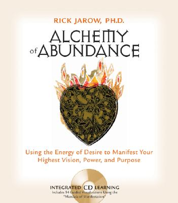 Alchemy of Abundance: Using the Energy of Desire to Manifest Your Highest Vision, Power, and Purpose - Jarow, Rick, Ph.D.