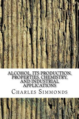Alcohol, Its Production, Properties, Chemistry, and Industrial Applications; With Chapters on Methyl Alcohol, Fusel Oil, and Spirituous Beverages - Simmonds, Charles