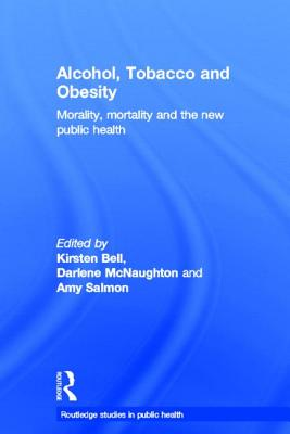 Alcohol, Tobacco and Obesity: Morality, Mortality and the New Public Health - Bell, Kirsten (Editor), and McNaughton, Darlene (Editor), and Salmon, Amy (Editor)