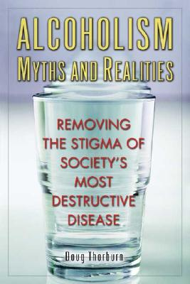 Alcoholism Myths and Realities: Removing the Stigma of Society's Most Destructive Disease - Thorburn, Doug