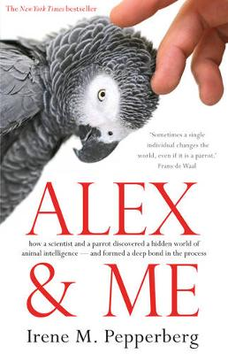 Alex & Me: how a scientist and a parrot discovered a hidden world of animal intelligence - and formed a deep bond in the process - Pepperberg, Irene Maxine